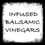 Flavor Infused Barrel Aged Balsamic Vinegars
